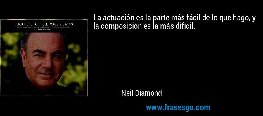 La actuación es la parte más fácil de lo que hago, y la composición es la más difícil. – Neil Diamond