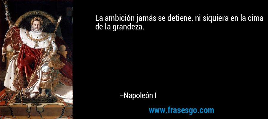 La ambición jamás se detiene, ni siquiera en la cima de la grandeza. – Napoleón I