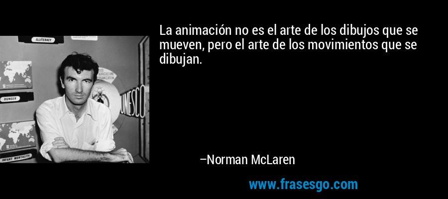 La animación no es el arte de los dibujos que se mueven, pero el arte de los movimientos que se dibujan. – Norman McLaren