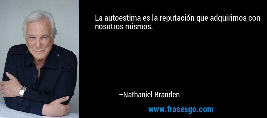 La autoestima es la reputación que adquirimos con nosotros mismos. – Nathaniel Branden