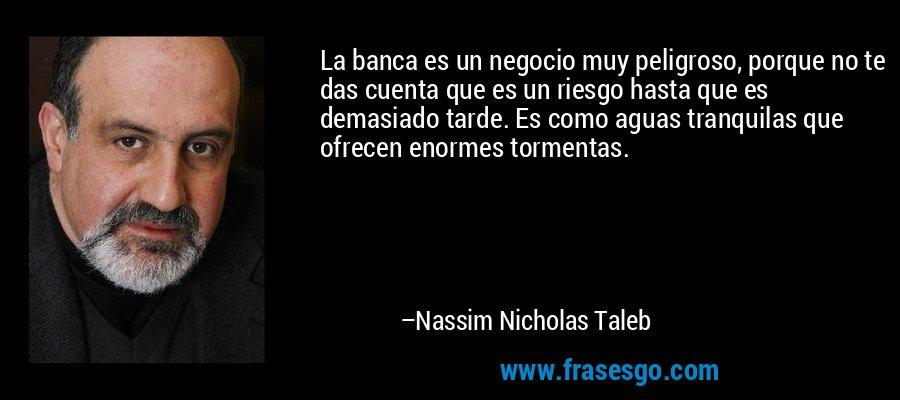 La banca es un negocio muy peligroso, porque no te das cuenta que es un riesgo hasta que es demasiado tarde. Es como aguas tranquilas que ofrecen enormes tormentas. – Nassim Nicholas Taleb