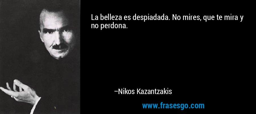 La belleza es despiadada. No mires, que te mira y no perdona. – Nikos Kazantzakis