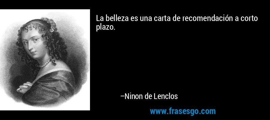 La belleza es una carta de recomendación a corto plazo. – Ninon de Lenclos