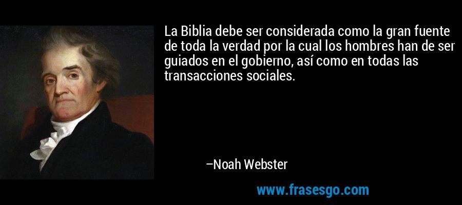 La Biblia debe ser considerada como la gran fuente de toda la verdad por la cual los hombres han de ser guiados en el gobierno, así como en todas las transacciones sociales. – Noah Webster