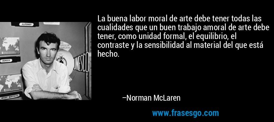 La buena labor moral de arte debe tener todas las cualidades que un buen trabajo amoral de arte debe tener, como unidad formal, el equilibrio, el contraste y la sensibilidad al material del que está hecho. – Norman McLaren