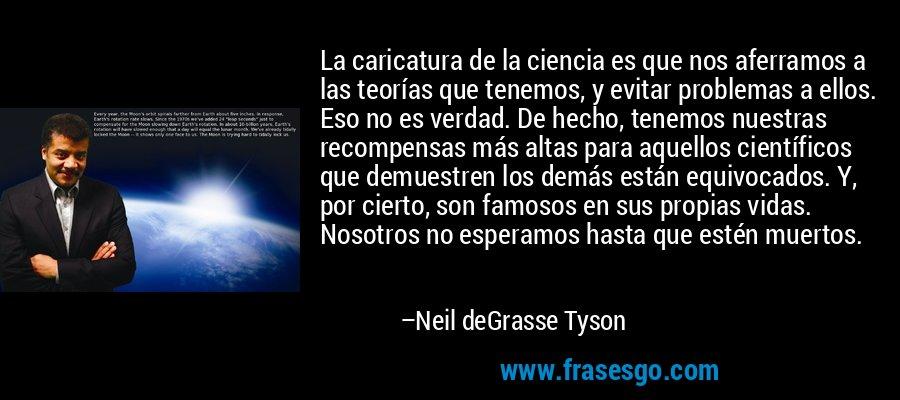 La caricatura de la ciencia es que nos aferramos a las teorías que tenemos, y evitar problemas a ellos. Eso no es verdad. De hecho, tenemos nuestras recompensas más altas para aquellos científicos que demuestren los demás están equivocados. Y, por cierto, son famosos en sus propias vidas. Nosotros no esperamos hasta que estén muertos. – Neil deGrasse Tyson