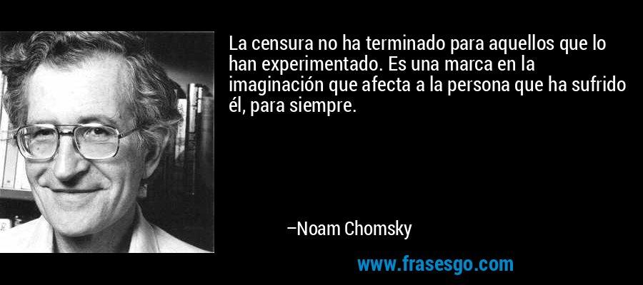 La censura no ha terminado para aquellos que lo han experimentado. Es una marca en la imaginación que afecta a la persona que ha sufrido él, para siempre. – Noam Chomsky