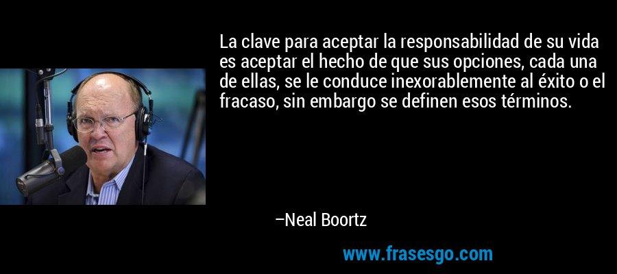 La clave para aceptar la responsabilidad de su vida es aceptar el hecho de que sus opciones, cada una de ellas, se le conduce inexorablemente al éxito o el fracaso, sin embargo se definen esos términos. – Neal Boortz