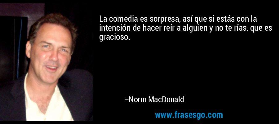 La comedia es sorpresa, así que si estás con la intención de hacer reír a alguien y no te rías, que es gracioso. – Norm MacDonald
