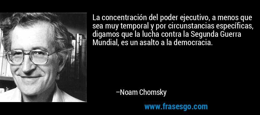 La concentración del poder ejecutivo, a menos que sea muy temporal y por circunstancias específicas, digamos que la lucha contra la Segunda Guerra Mundial, es un asalto a la democracia. – Noam Chomsky
