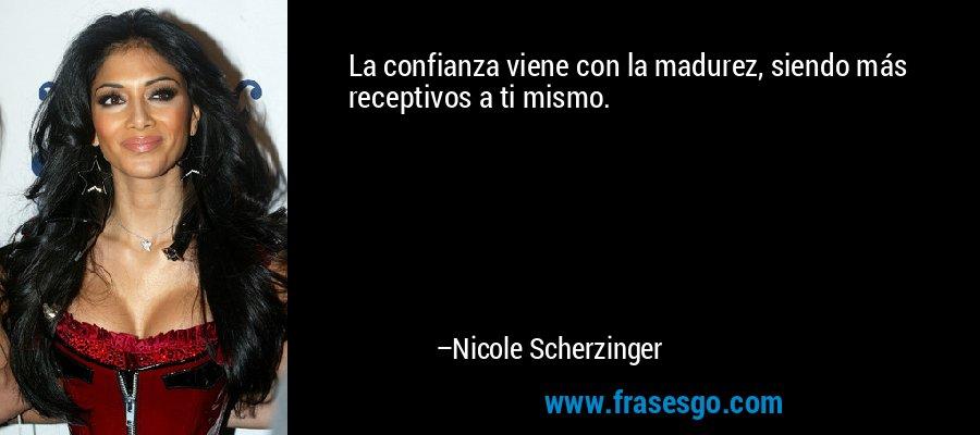 La confianza viene con la madurez, siendo más receptivos a ti mismo. – Nicole Scherzinger