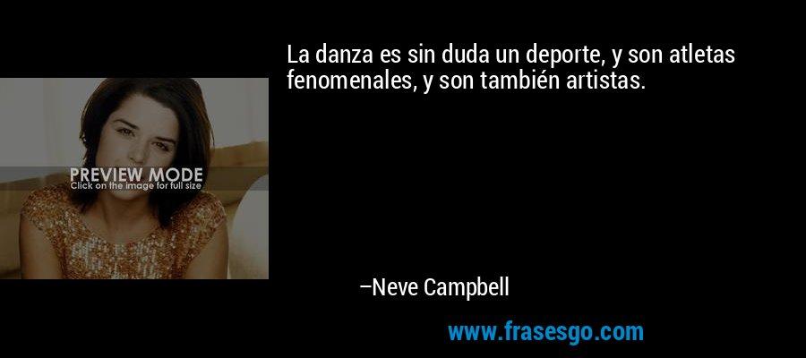 La danza es sin duda un deporte, y son atletas fenomenales, y son también artistas. – Neve Campbell