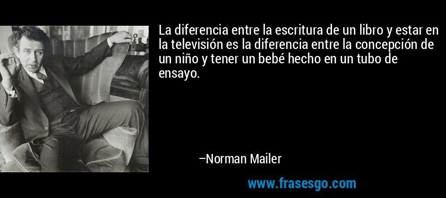 La diferencia entre la escritura de un libro y estar en la televisión es la diferencia entre la concepción de un niño y tener un bebé hecho en un tubo de ensayo. – Norman Mailer