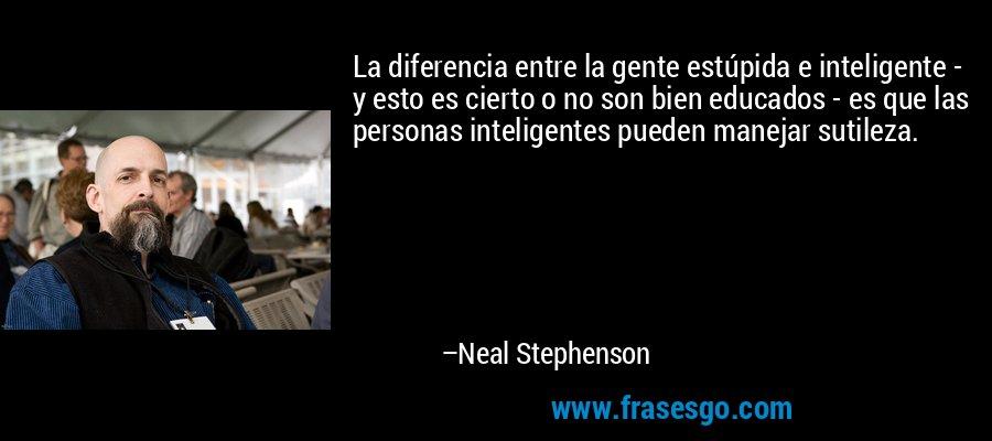 La diferencia entre la gente estúpida e inteligente - y esto es cierto o no son bien educados - es que las personas inteligentes pueden manejar sutileza. – Neal Stephenson