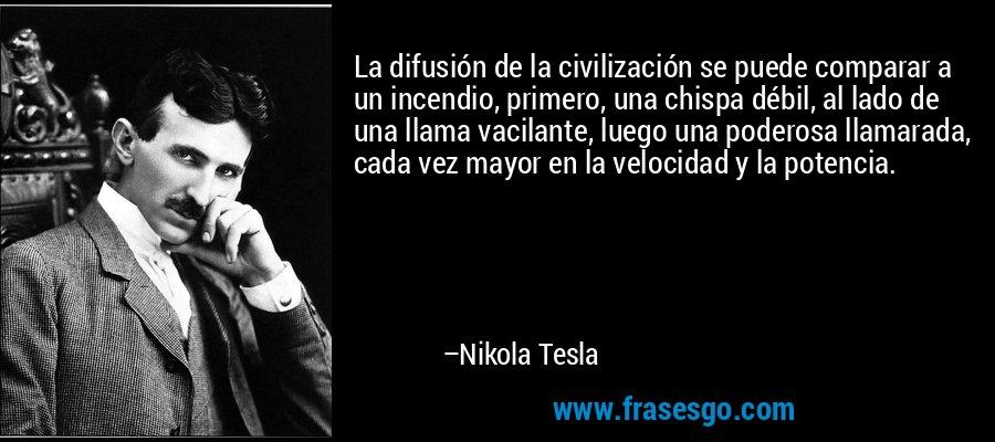 La difusión de la civilización se puede comparar a un incendio, primero, una chispa débil, al lado de una llama vacilante, luego una poderosa llamarada, cada vez mayor en la velocidad y la potencia. – Nikola Tesla