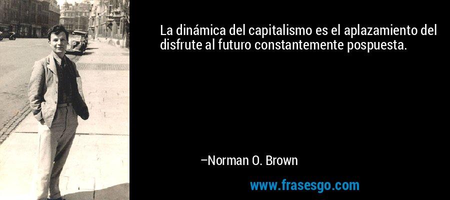 La dinámica del capitalismo es el aplazamiento del disfrute al futuro constantemente pospuesta. – Norman O. Brown