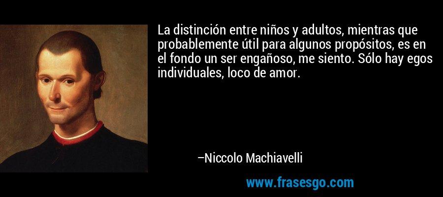 La distinción entre niños y adultos, mientras que probablemente útil para algunos propósitos, es en el fondo un ser engañoso, me siento. Sólo hay egos individuales, loco de amor. – Niccolo Machiavelli