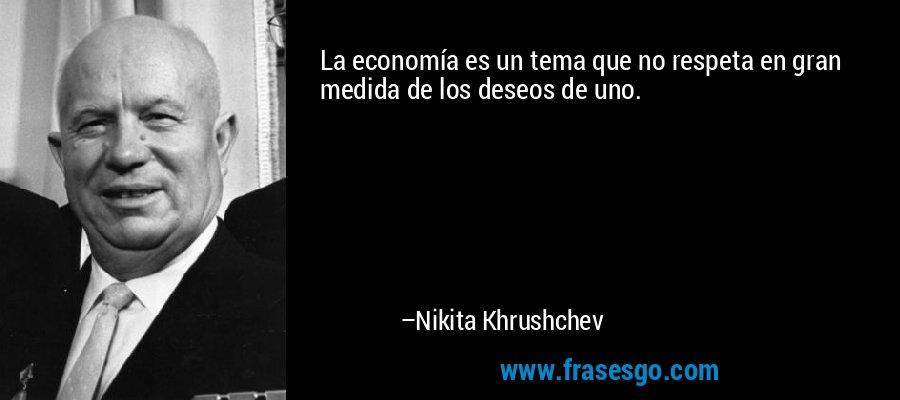 La economía es un tema que no respeta en gran medida de los deseos de uno. – Nikita Khrushchev