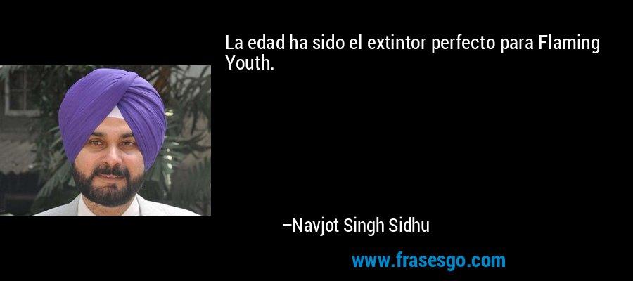 La edad ha sido el extintor perfecto para Flaming Youth. – Navjot Singh Sidhu