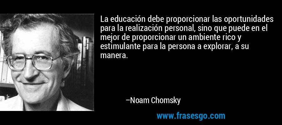 La educación debe proporcionar las oportunidades para la realización personal, sino que puede en el mejor de proporcionar un ambiente rico y estimulante para la persona a explorar, a su manera. – Noam Chomsky