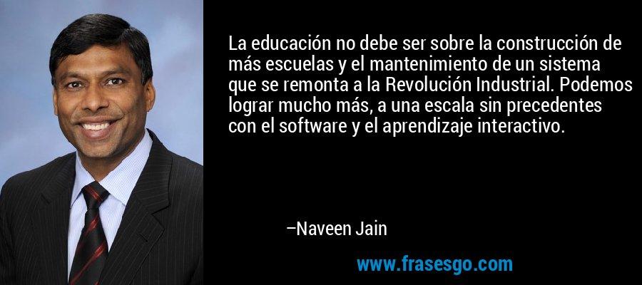 La educación no debe ser sobre la construcción de más escuelas y el mantenimiento de un sistema que se remonta a la Revolución Industrial. Podemos lograr mucho más, a una escala sin precedentes con el software y el aprendizaje interactivo. – Naveen Jain