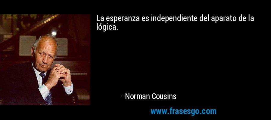 La esperanza es independiente del aparato de la lógica. – Norman Cousins
