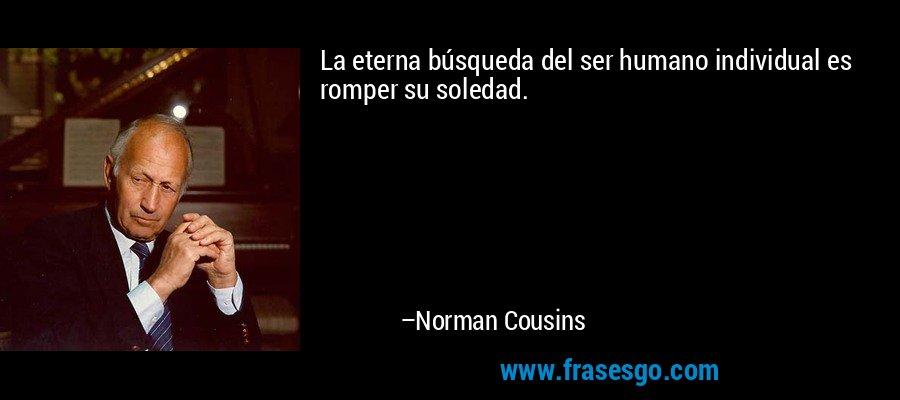 La eterna búsqueda del ser humano individual es romper su soledad. – Norman Cousins