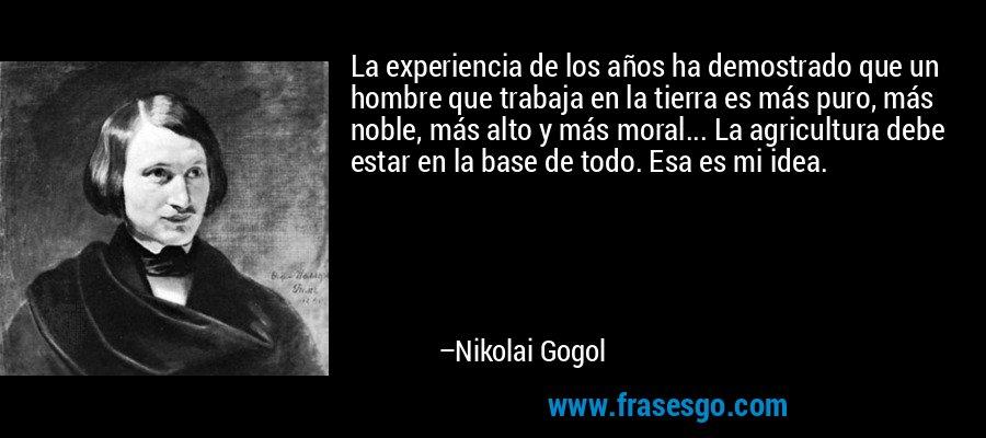 La experiencia de los años ha demostrado que un hombre que trabaja en la tierra es más puro, más noble, más alto y más moral... La agricultura debe estar en la base de todo. Esa es mi idea. – Nikolai Gogol