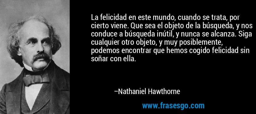 La felicidad en este mundo, cuando se trata, por cierto viene. Que sea el objeto de la búsqueda, y nos conduce a búsqueda inútil, y nunca se alcanza. Siga cualquier otro objeto, y muy posiblemente, podemos encontrar que hemos cogido felicidad sin soñar con ella. – Nathaniel Hawthorne