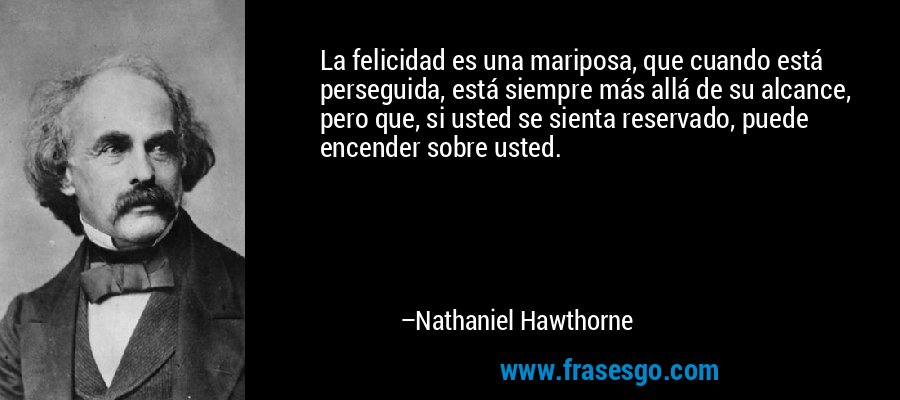 La felicidad es una mariposa, que cuando está perseguida, está siempre más allá de su alcance, pero que, si usted se sienta reservado, puede encender sobre usted. – Nathaniel Hawthorne