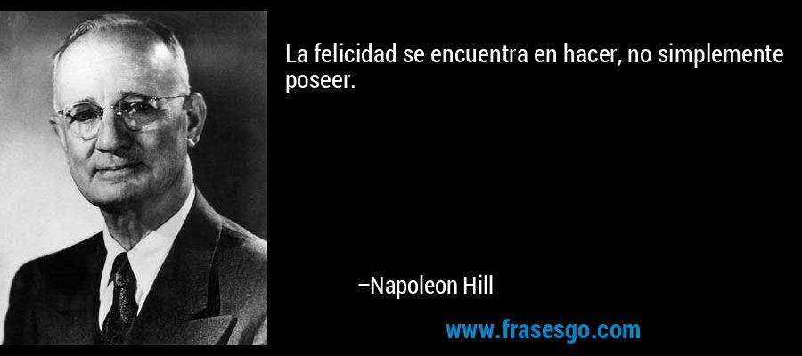 La felicidad se encuentra en hacer, no simplemente poseer. – Napoleon Hill