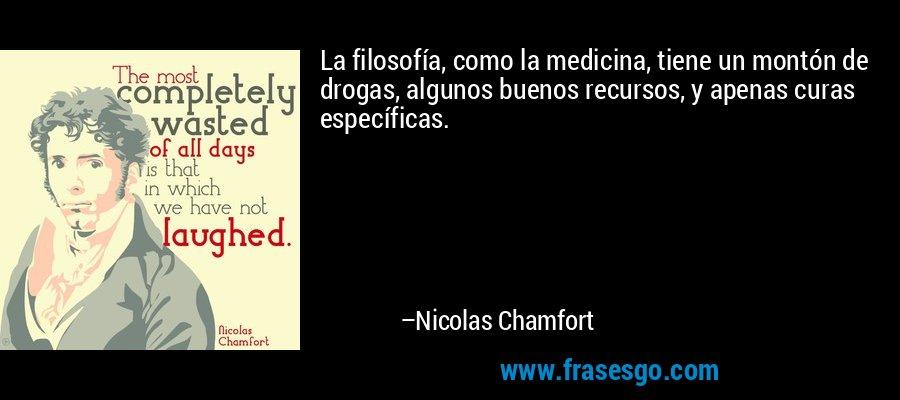La filosofía, como la medicina, tiene un montón de drogas, algunos buenos recursos, y apenas curas específicas. – Nicolas Chamfort