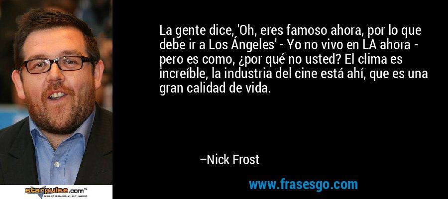 La gente dice, 'Oh, eres famoso ahora, por lo que debe ir a Los Ángeles' - Yo no vivo en LA ahora - pero es como, ¿por qué no usted? El clima es increíble, la industria del cine está ahí, que es una gran calidad de vida. – Nick Frost