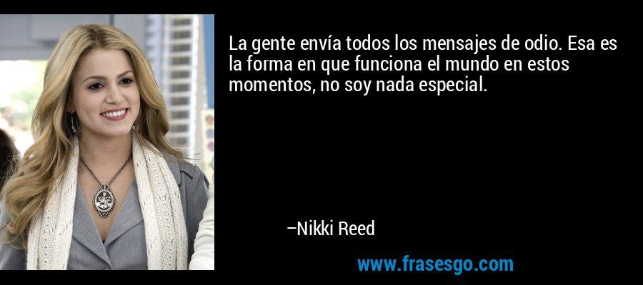 La gente envía todos los mensajes de odio. Esa es la forma en que funciona el mundo en estos momentos, no soy nada especial. – Nikki Reed