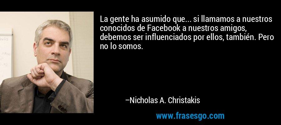 La gente ha asumido que... si llamamos a nuestros conocidos de Facebook a nuestros amigos, debemos ser influenciados por ellos, también. Pero no lo somos. – Nicholas A. Christakis