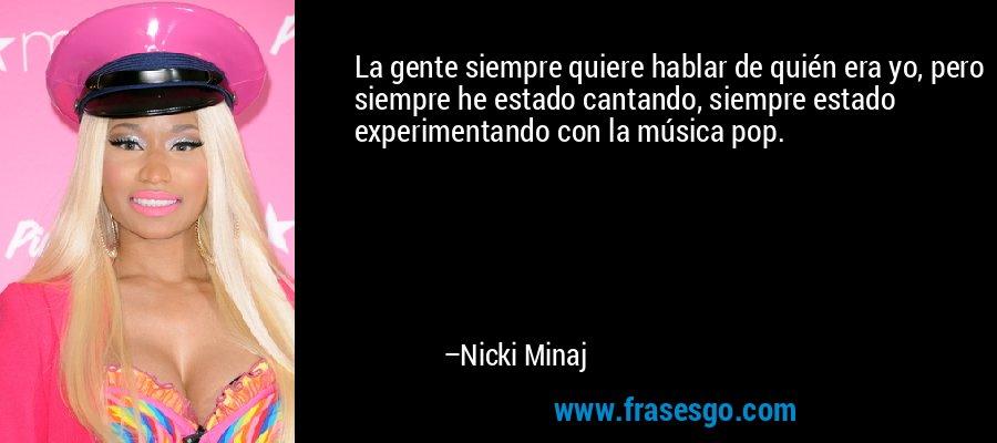 La gente siempre quiere hablar de quién era yo, pero siempre he estado cantando, siempre estado experimentando con la música pop. – Nicki Minaj