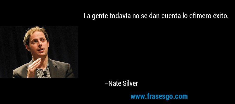 La gente todavía no se dan cuenta lo efímero éxito. – Nate Silver