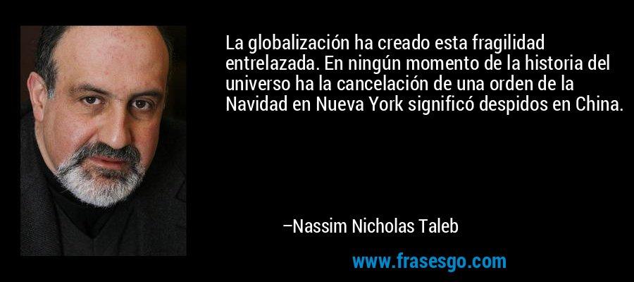 La globalización ha creado esta fragilidad entrelazada. En ningún momento de la historia del universo ha la cancelación de una orden de la Navidad en Nueva York significó despidos en China. – Nassim Nicholas Taleb