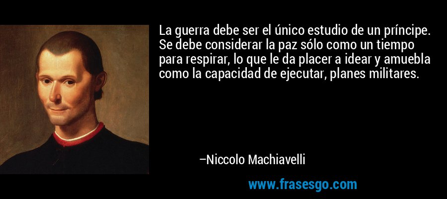 La guerra debe ser el único estudio de un príncipe. Se debe considerar la paz sólo como un tiempo para respirar, lo que le da placer a idear y amuebla como la capacidad de ejecutar, planes militares. – Niccolo Machiavelli