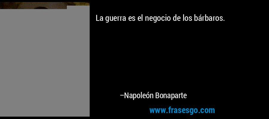 La guerra es el negocio de los bárbaros. – Napoleón Bonaparte