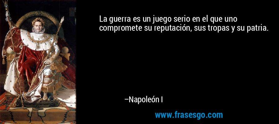 La guerra es un juego serio en el que uno compromete su reputación, sus tropas y su patria. – Napoleón I