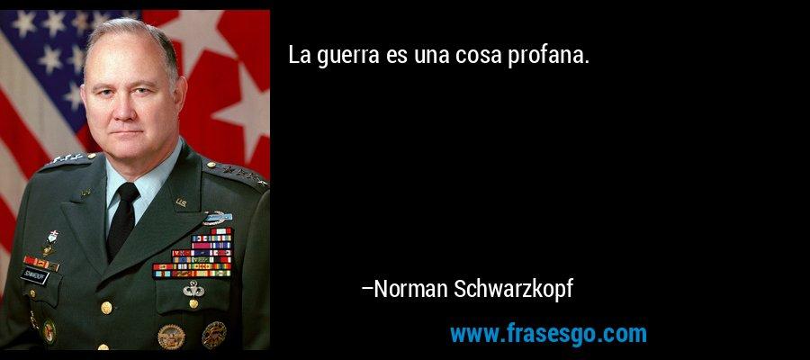 La guerra es una cosa profana. – Norman Schwarzkopf