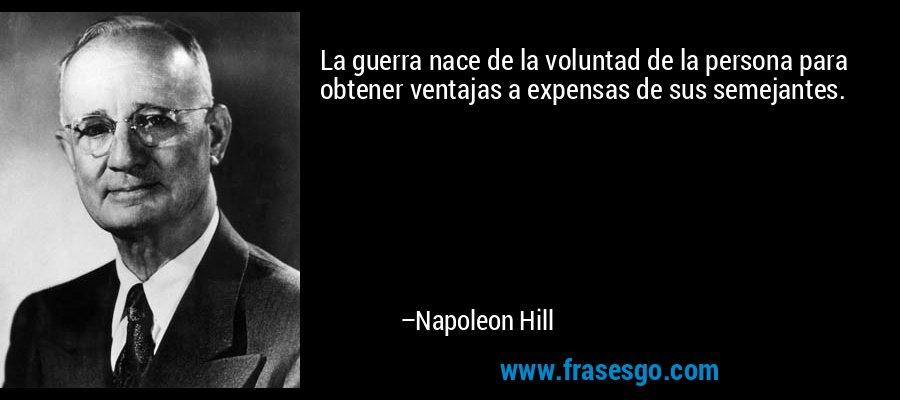 La guerra nace de la voluntad de la persona para obtener ventajas a expensas de sus semejantes. – Napoleon Hill