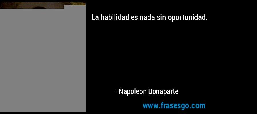 La habilidad es nada sin oportunidad. – Napoleon Bonaparte