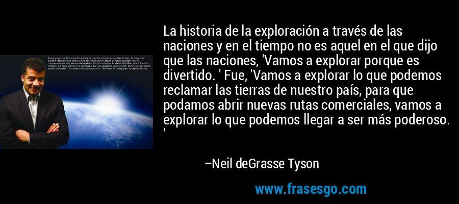 La historia de la exploración a través de las naciones y en el tiempo no es aquel en el que dijo que las naciones, 'Vamos a explorar porque es divertido. ' Fue, 'Vamos a explorar lo que podemos reclamar las tierras de nuestro país, para que podamos abrir nuevas rutas comerciales, vamos a explorar lo que podemos llegar a ser más poderoso. ' – Neil deGrasse Tyson