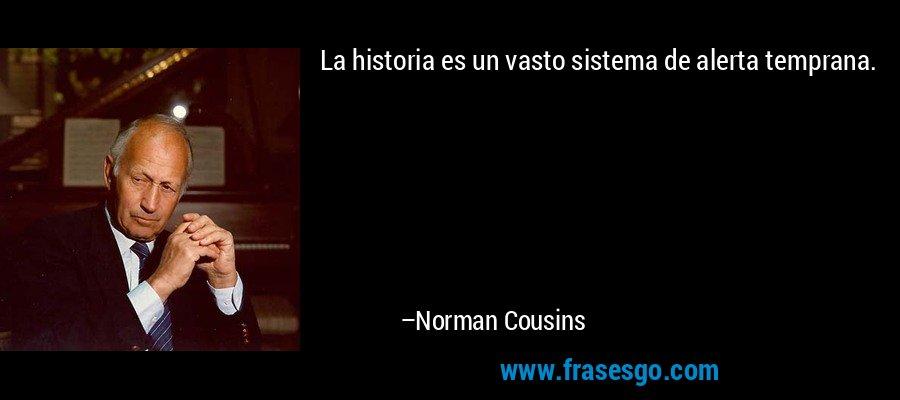 La historia es un vasto sistema de alerta temprana. – Norman Cousins