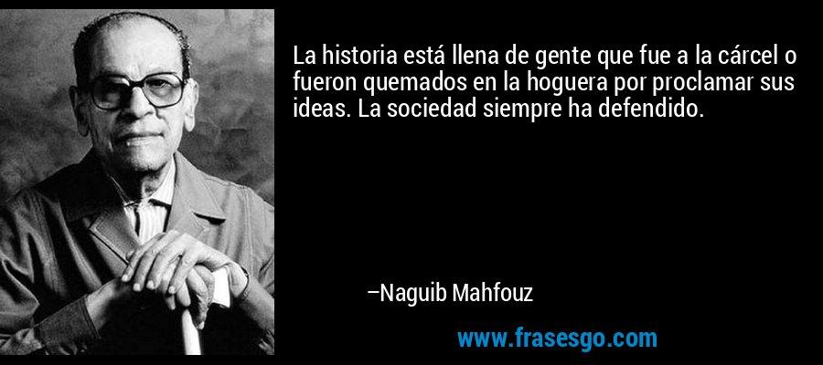 La historia está llena de gente que fue a la cárcel o fueron quemados en la hoguera por proclamar sus ideas. La sociedad siempre ha defendido. – Naguib Mahfouz