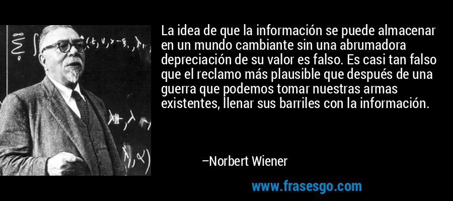 La idea de que la información se puede almacenar en un mundo cambiante sin una abrumadora depreciación de su valor es falso. Es casi tan falso que el reclamo más plausible que después de una guerra que podemos tomar nuestras armas existentes, llenar sus barriles con la información. – Norbert Wiener