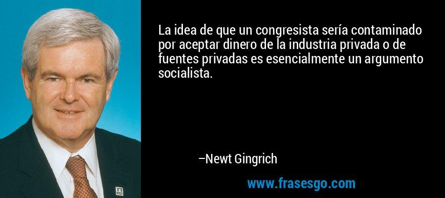 La idea de que un congresista sería contaminado por aceptar dinero de la industria privada o de fuentes privadas es esencialmente un argumento socialista. – Newt Gingrich