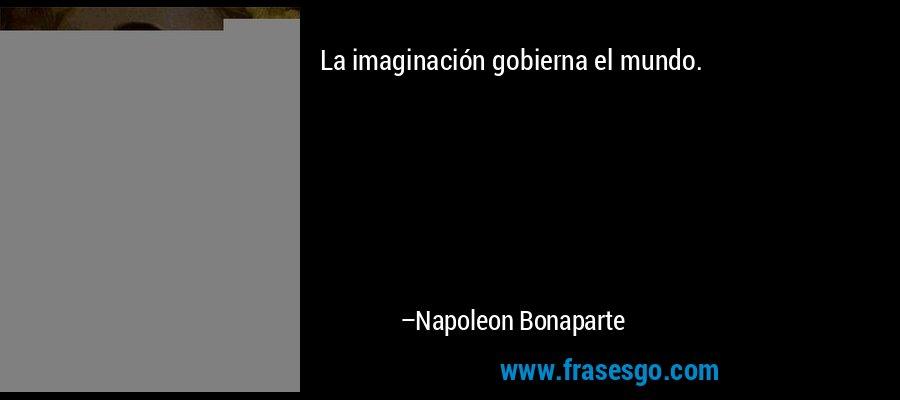 La imaginación gobierna el mundo. – Napoleon Bonaparte